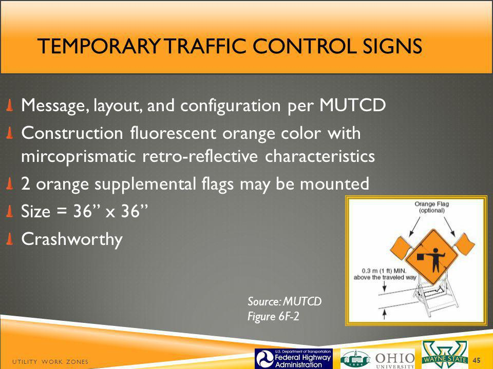 TEMPORARY TRAFFIC CONTROL SIGNS Message, layout, and configuration per MUTCD Construction fluorescent orange color with mircoprismatic retro-reflective characteristics 2 orange supplemental flags may be mounted Size = 36 x 36 Crashworthy UTILITY WORK ZONES 45 Source: MUTCD Figure 6F-2