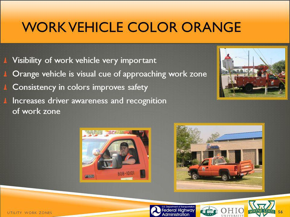 WORK VEHICLE COLOR ORANGE Visibility of work vehicle very important Orange vehicle is visual cue of approaching work zone Consistency in colors improves safety Increases driver awareness and recognition of work zone UTILITY WORK ZONES 56