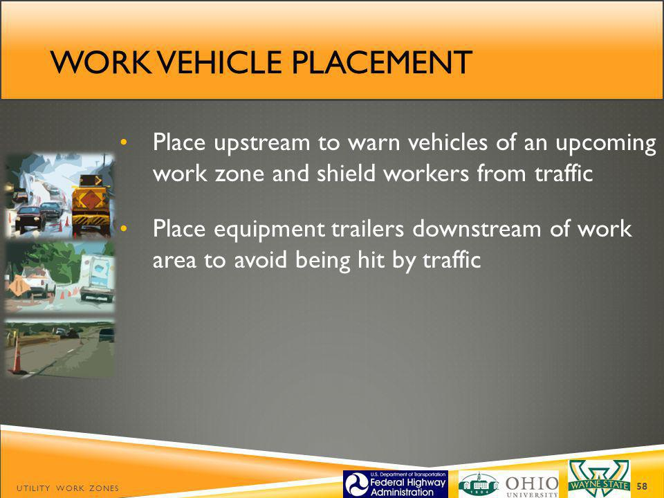 WORK VEHICLE PLACEMENT Place upstream to warn vehicles of an upcoming work zone and shield workers from traffic Place equipment trailers downstream of work area to avoid being hit by traffic UTILITY WORK ZONES 58