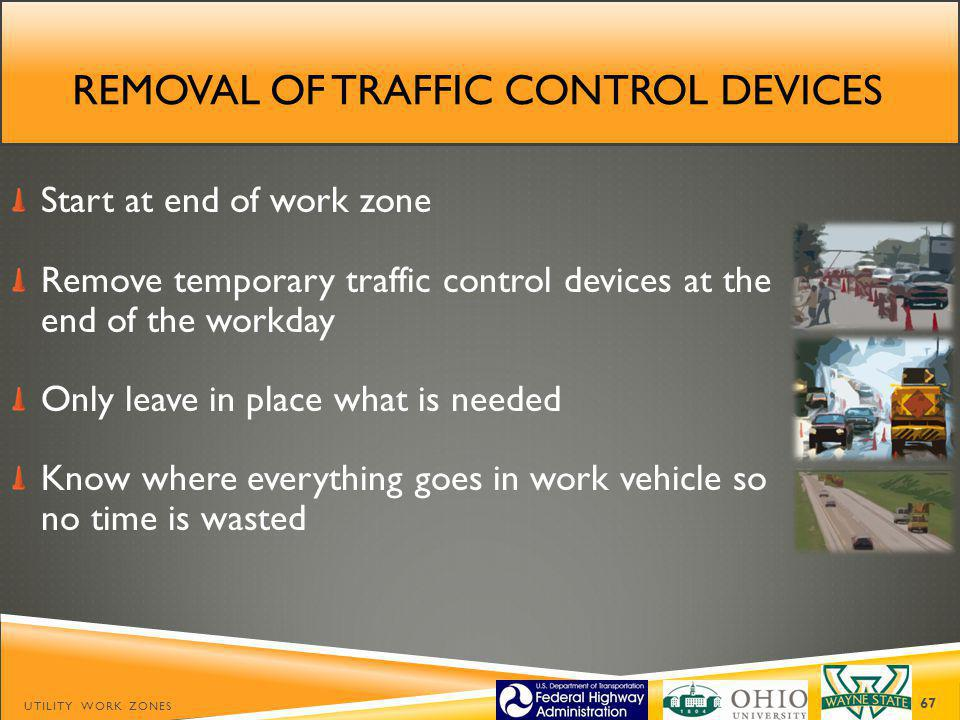 REMOVAL OF TRAFFIC CONTROL DEVICES Start at end of work zone Remove temporary traffic control devices at the end of the workday Only leave in place what is needed Know where everything goes in work vehicle so no time is wasted UTILITY WORK ZONES 67