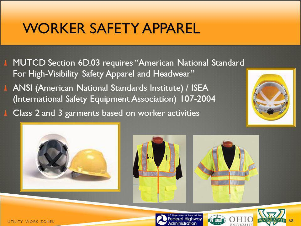 WORKER SAFETY APPAREL MUTCD Section 6D.03 requires American National Standard For High-Visibility Safety Apparel and Headwear ANSI (American National Standards Institute) / ISEA (International Safety Equipment Association) 107-2004 Class 2 and 3 garments based on worker activities UTILITY WORK ZONES 68