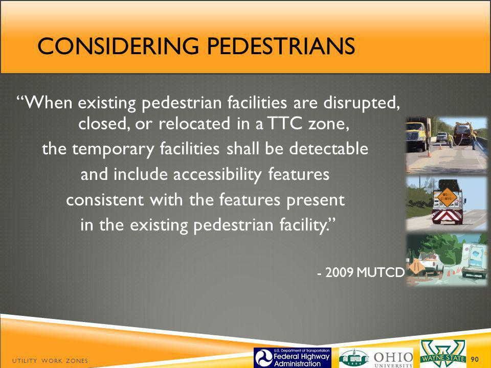 CONSIDERING PEDESTRIANS UTILITY WORK ZONES 90 When existing pedestrian facilities are disrupted, closed, or relocated in a TTC zone, the temporary facilities shall be detectable and include accessibility features consistent with the features present in the existing pedestrian facility.