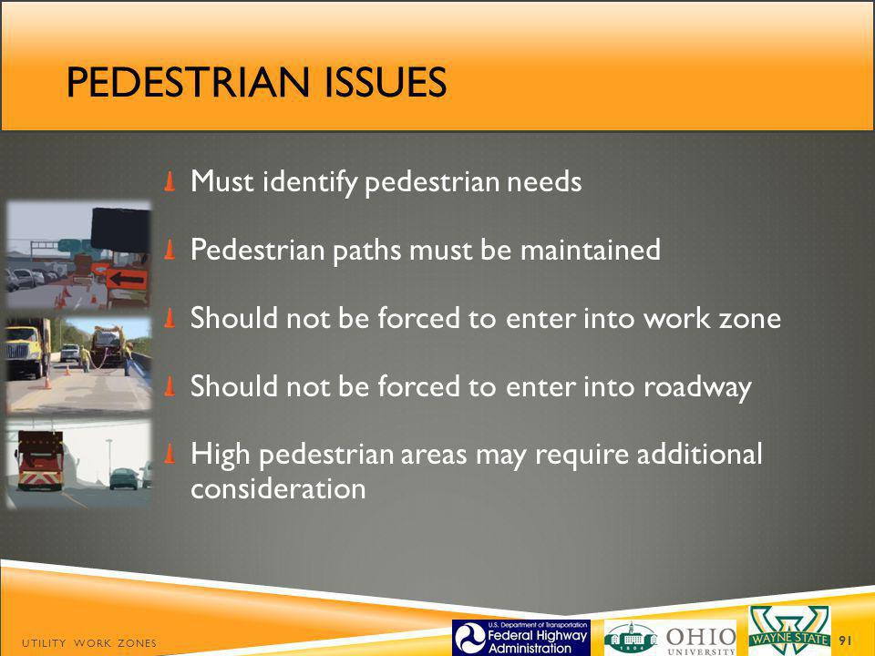 PEDESTRIAN ISSUES Must identify pedestrian needs Pedestrian paths must be maintained Should not be forced to enter into work zone Should not be forced to enter into roadway High pedestrian areas may require additional consideration UTILITY WORK ZONES 91