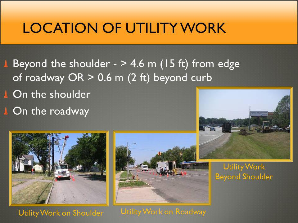 LOCATION OF UTILITY WORK Beyond the shoulder - > 4.6 m (15 ft) from edge of roadway OR > 0.6 m (2 ft) beyond curb On the shoulder On the roadway Utility Work on Shoulder Utility Work Beyond Shoulder Utility Work on Roadway