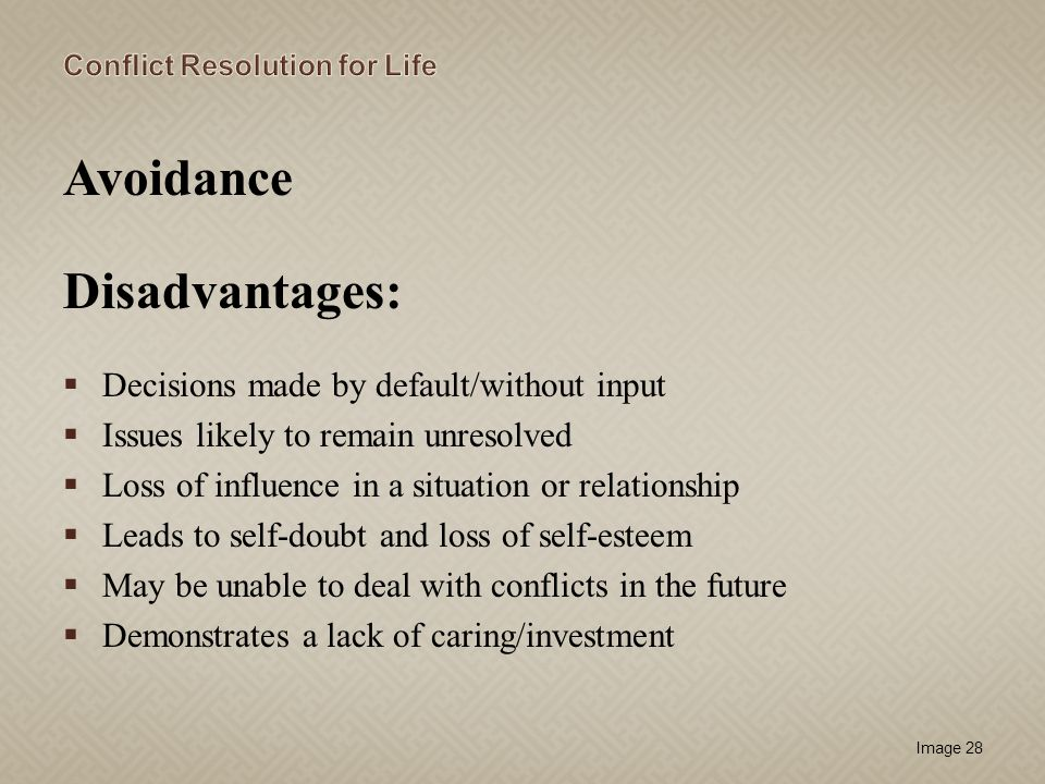Image 28 Avoidance Disadvantages: Decisions made by default/without input Issues likely to remain unresolved Loss of influence in a situation or relat