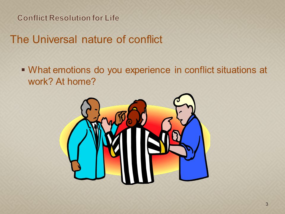 The Universal nature of conflict What emotions do you experience in conflict situations at work? At home? 3