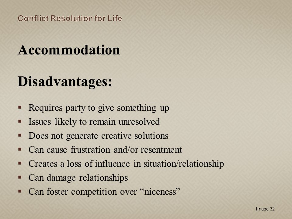 Image 32 Accommodation Disadvantages: Requires party to give something up Issues likely to remain unresolved Does not generate creative solutions Can