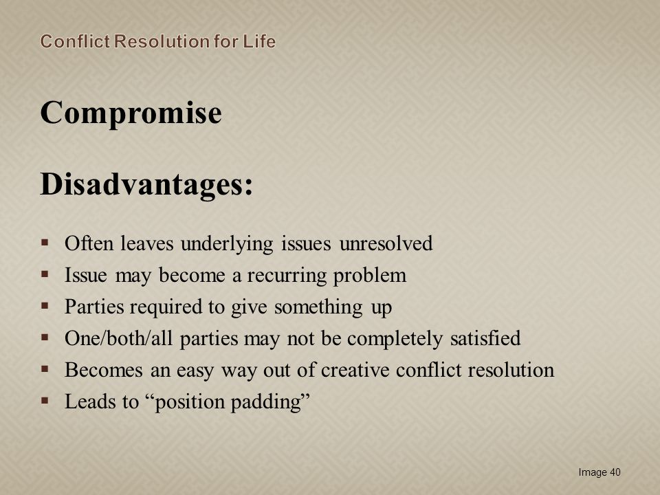 Image 40 Compromise Disadvantages: Often leaves underlying issues unresolved Issue may become a recurring problem Parties required to give something u