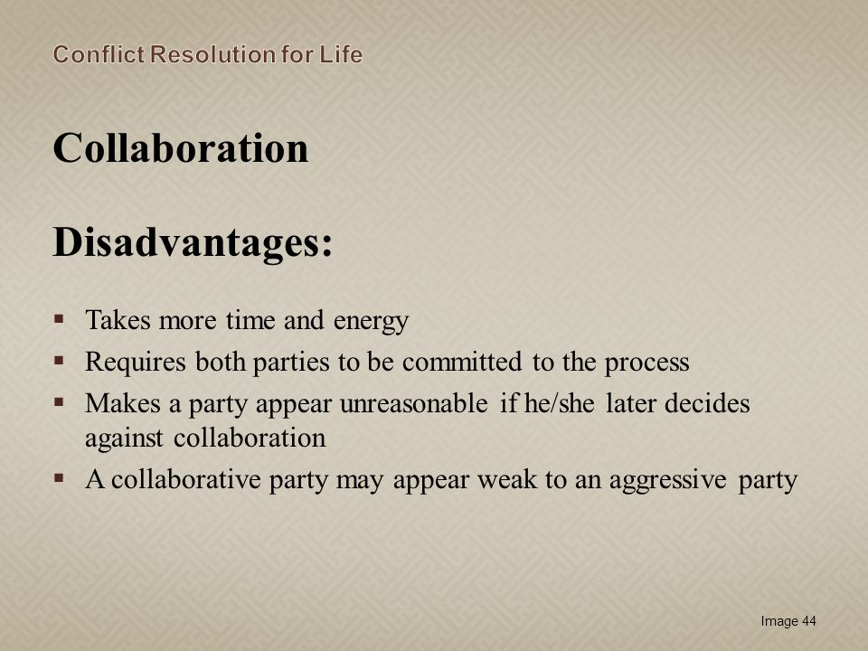 Image 44 Collaboration Disadvantages: Takes more time and energy Requires both parties to be committed to the process Makes a party appear unreasonabl