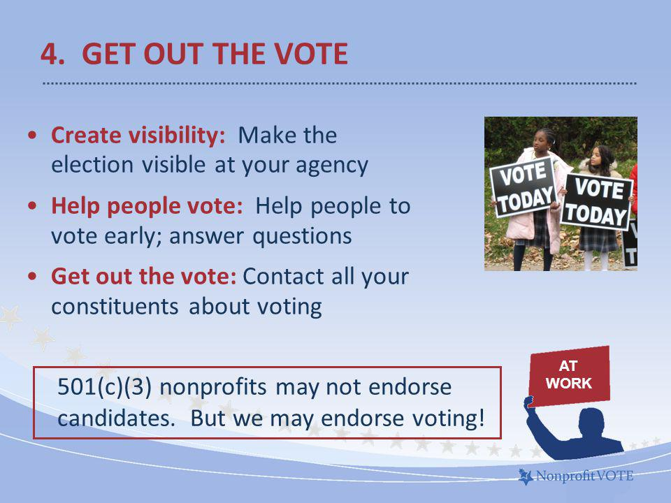 Create visibility: Make the election visible at your agency Help people vote: Help people to vote early; answer questions Get out the vote: Contact all your constituents about voting 4.