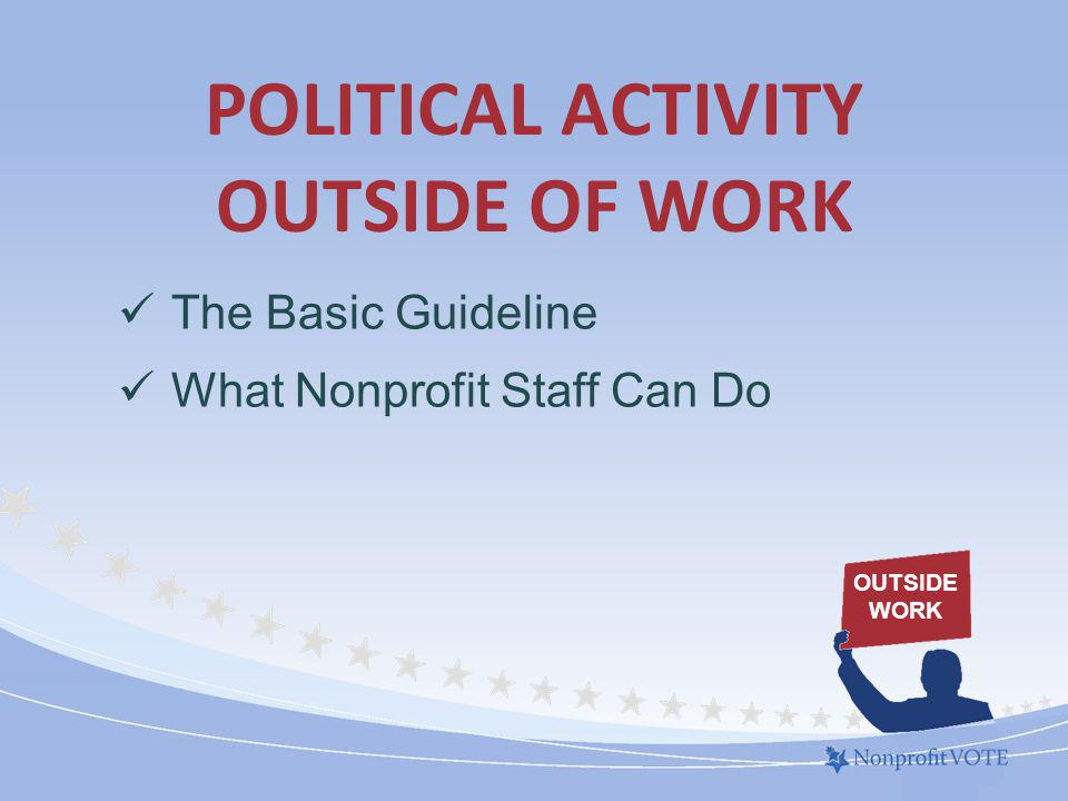 POLITICAL ACTIVITY OUTSIDE OF WORK The Basic Guideline What Nonprofit Staff Can Do OUTSIDE WORK