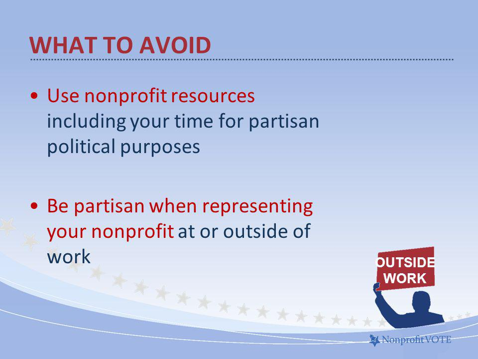 Use nonprofit resources including your time for partisan political purposes Be partisan when representing your nonprofit at or outside of work WHAT TO AVOID OUTSIDE WORK