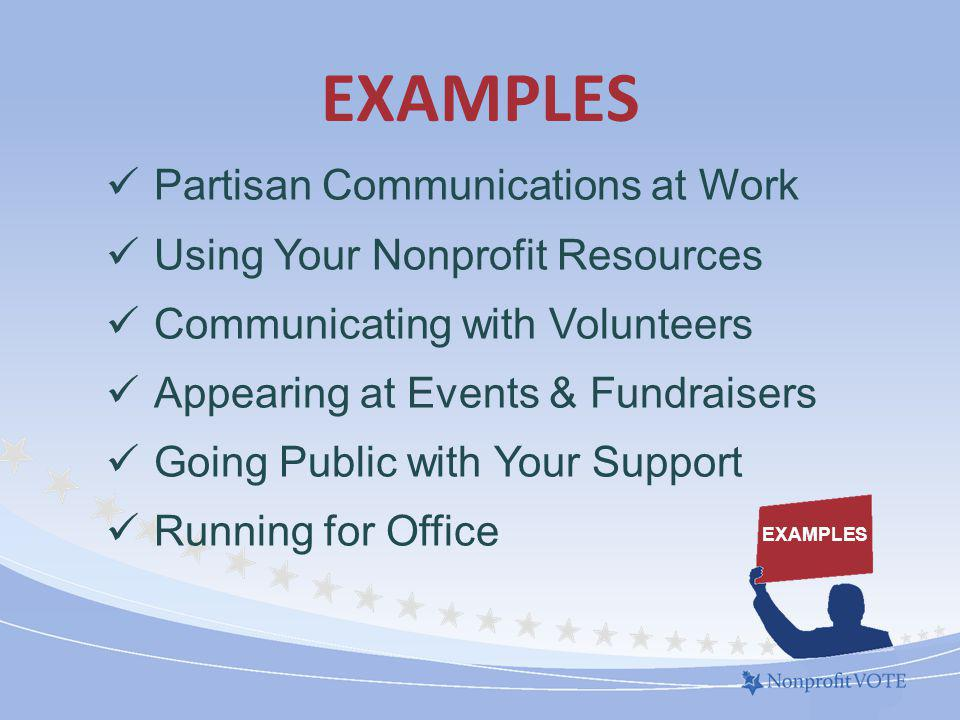 EXAMPLES Partisan Communications at Work Using Your Nonprofit Resources Communicating with Volunteers Appearing at Events & Fundraisers Going Public with Your Support Running for Office EXAMPLES