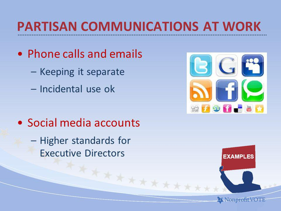 Phone calls and emails –Keeping it separate –Incidental use ok Social media accounts –Higher standards for Executive Directors PARTISAN COMMUNICATIONS AT WORK EXAMPLES