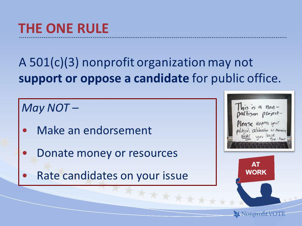 THE ONE RULE A 501(c)(3) nonprofit organization may not support or oppose a candidate for public office.