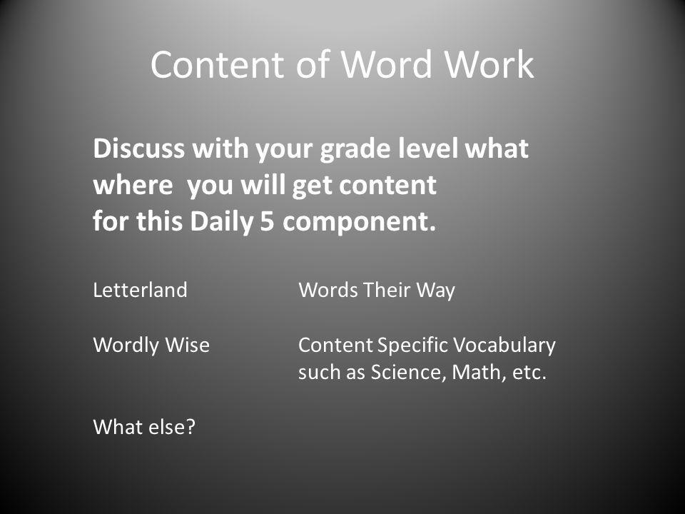 Content of Word Work Discuss with your grade level what where you will get content for this Daily 5 component. LetterlandWords Their Way Wordly WiseCo