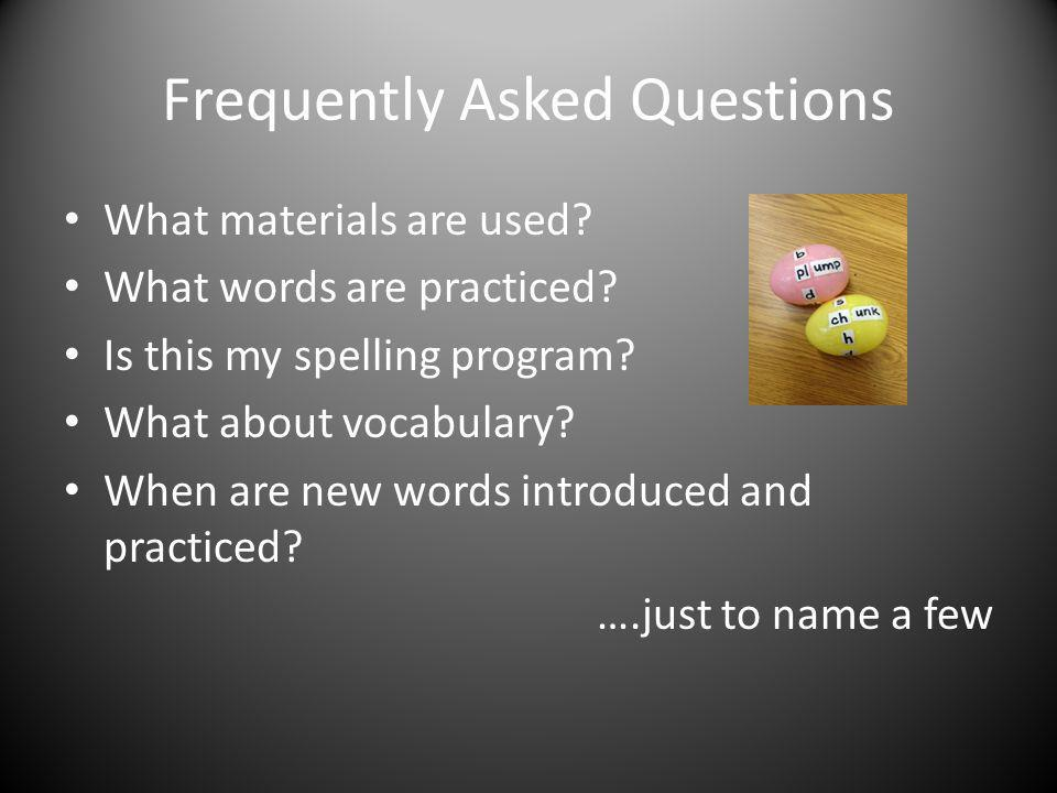 Frequently Asked Questions What materials are used? What words are practiced? Is this my spelling program? What about vocabulary? When are new words i