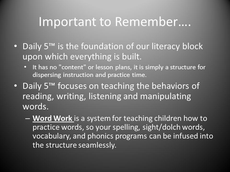 Important to Remember…. Daily 5 is the foundation of our literacy block upon which everything is built. It has no