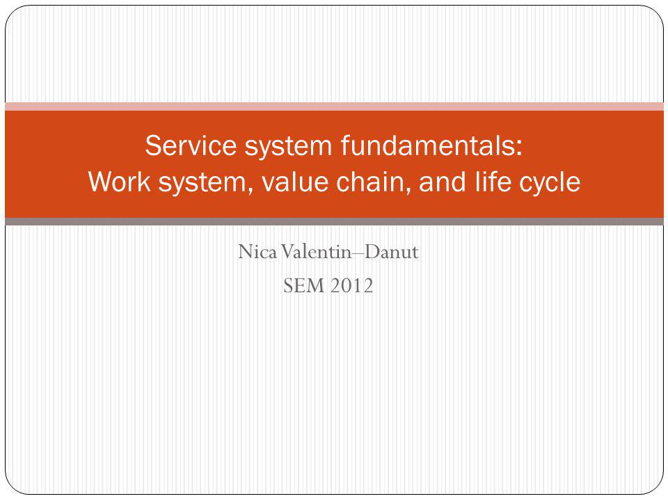 Nica Valentin–Danut SEM 2012 Service system fundamentals: Work system, value chain, and life cycle
