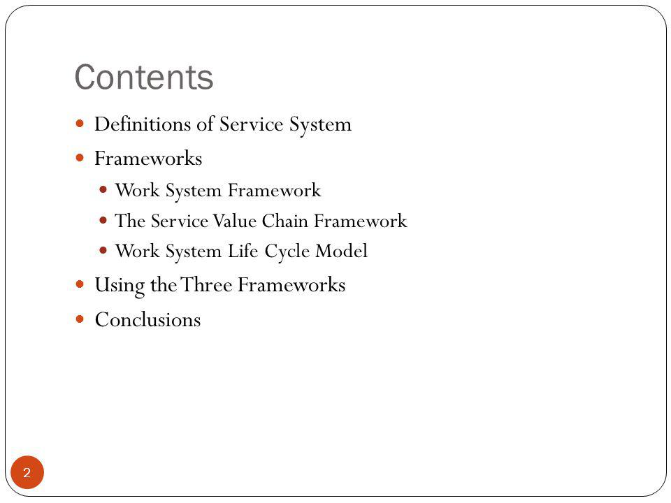 Contents Definitions of Service System Frameworks Work System Framework The Service Value Chain Framework Work System Life Cycle Model Using the Three