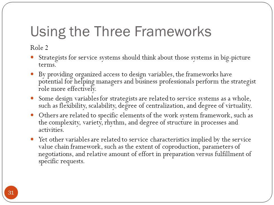 Using the Three Frameworks 31 Role 2 Strategists for service systems should think about those systems in big-picture terms. By providing organized acc