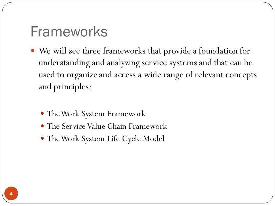 Frameworks 4 We will see three frameworks that provide a foundation for understanding and analyzing service systems and that can be used to organize a