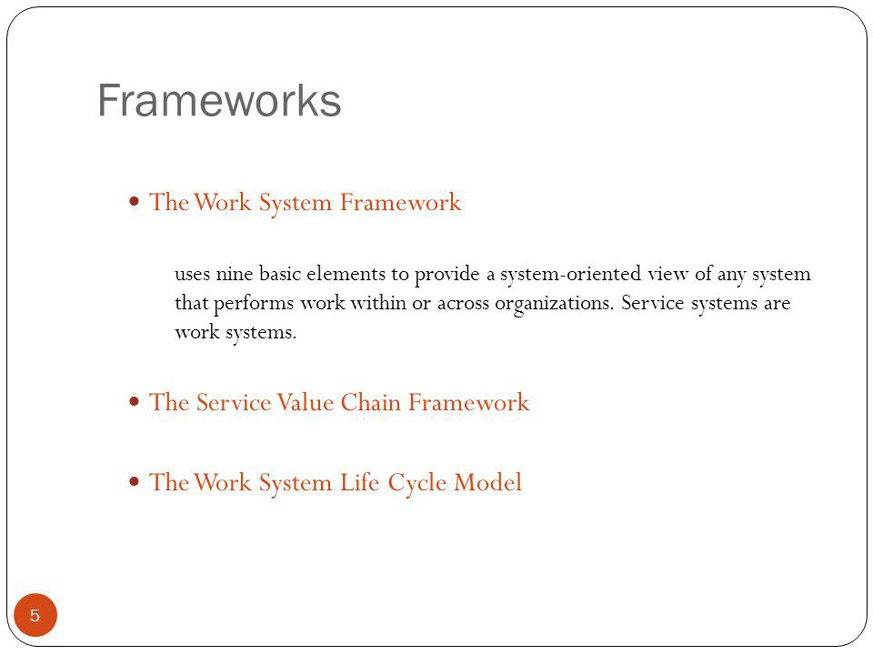 Frameworks 5 The Work System Framework uses nine basic elements to provide a system-oriented view of any system that performs work within or across or