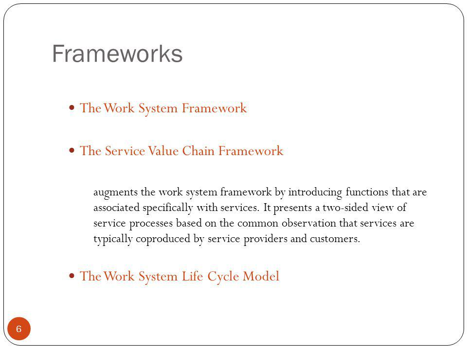 Frameworks 7 The Work System Framework The Service Value Chain Framework The Work System Life Cycle Model looks at how work systems (including service systems) change and evolve over time.