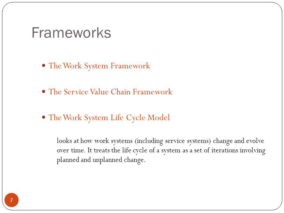 Frameworks 7 The Work System Framework The Service Value Chain Framework The Work System Life Cycle Model looks at how work systems (including service