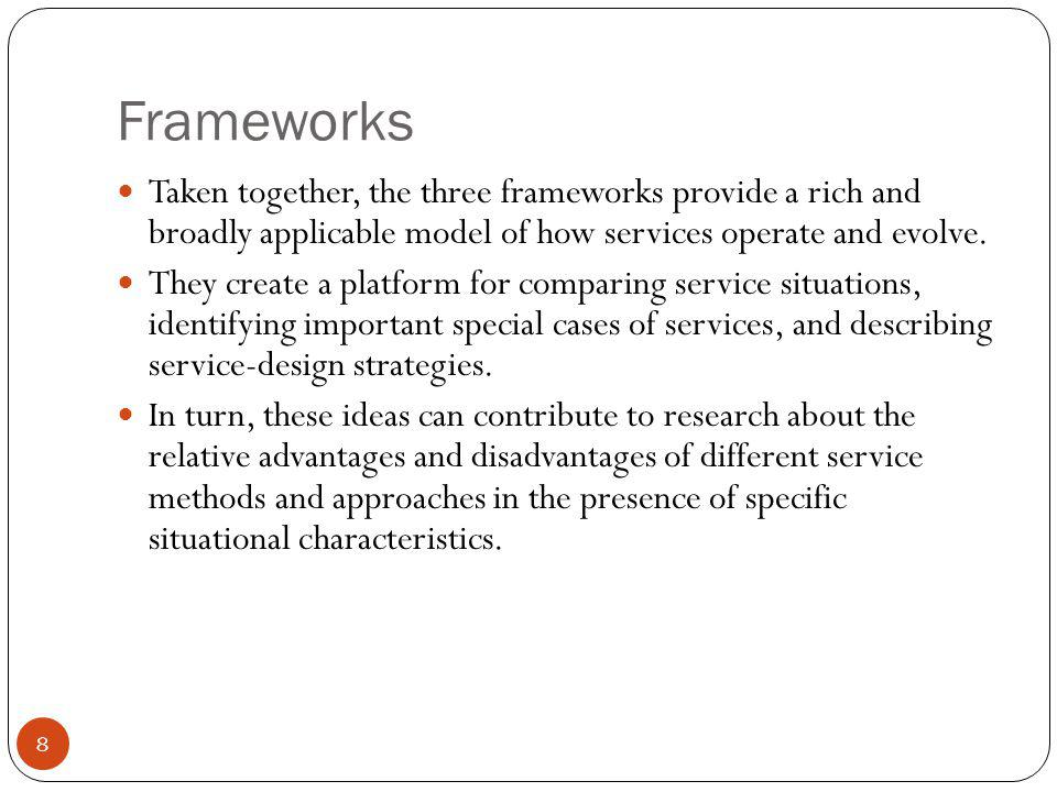 Frameworks 8 Taken together, the three frameworks provide a rich and broadly applicable model of how services operate and evolve. They create a platfo