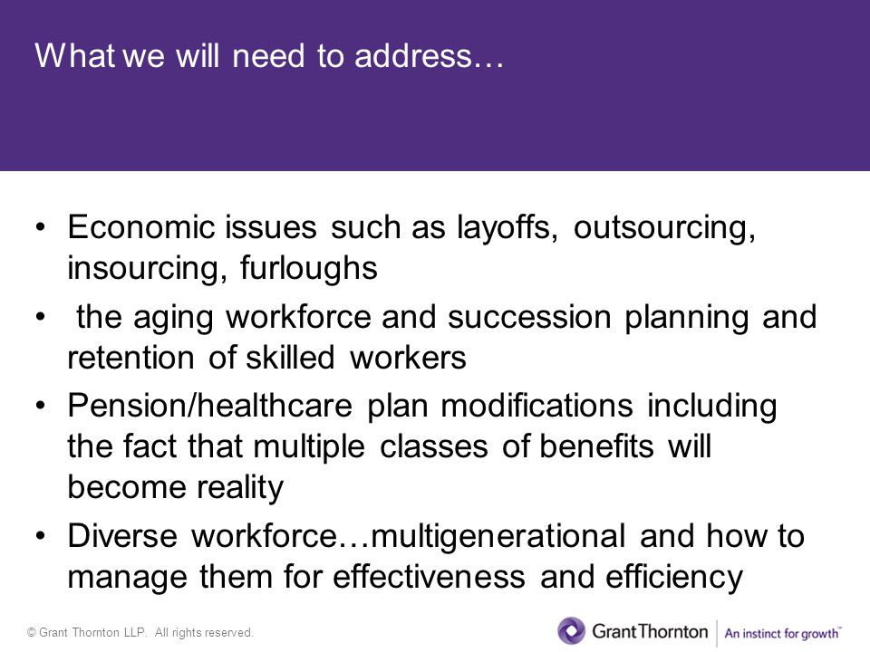 © Grant Thornton LLP. All rights reserved. What we will need to address… Economic issues such as layoffs, outsourcing, insourcing, furloughs the aging