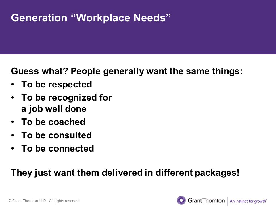 © Grant Thornton LLP. All rights reserved. Generation Workplace Needs Guess what? People generally want the same things: To be respected To be recogni