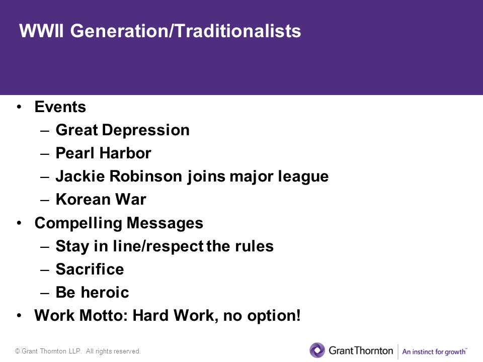 © Grant Thornton LLP. All rights reserved. WWII Generation/Traditionalists Events –Great Depression –Pearl Harbor –Jackie Robinson joins major league