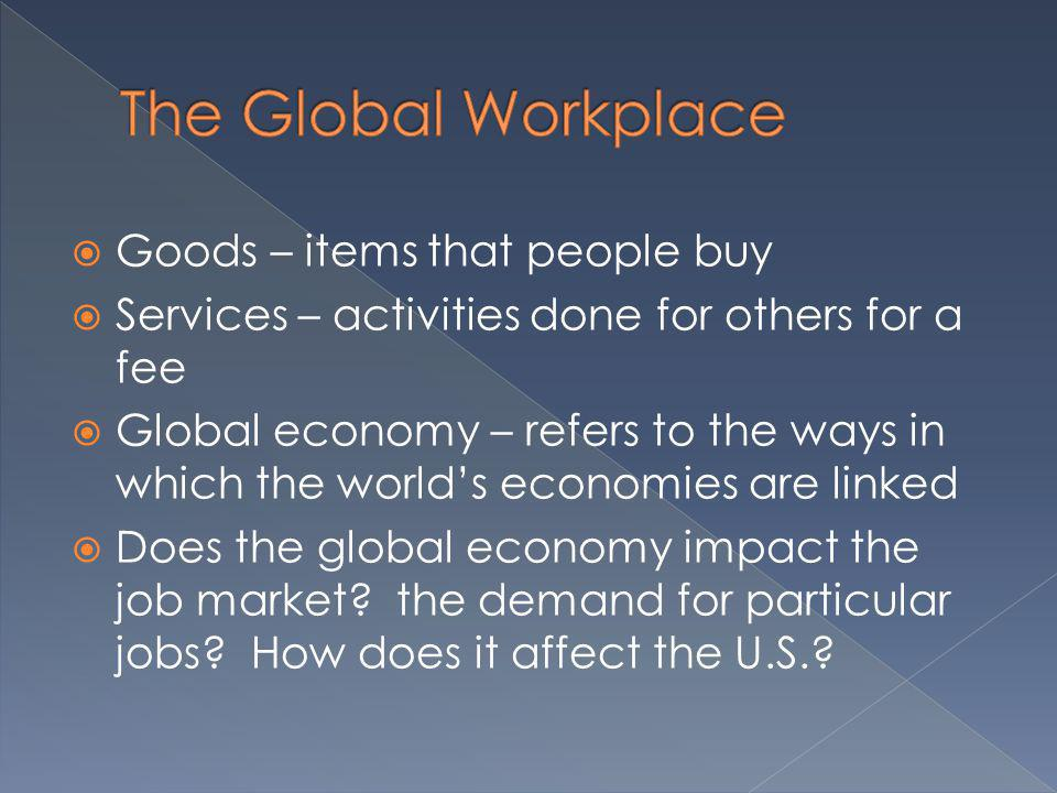 Goods – items that people buy Services – activities done for others for a fee Global economy – refers to the ways in which the worlds economies are li