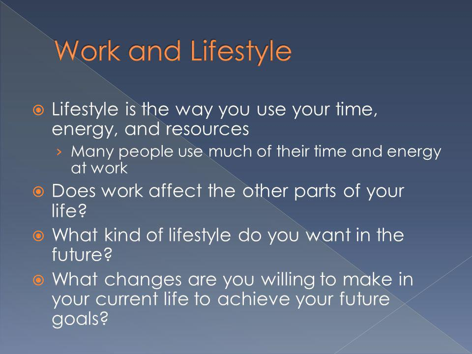 Lifestyle is the way you use your time, energy, and resources Many people use much of their time and energy at work Does work affect the other parts o