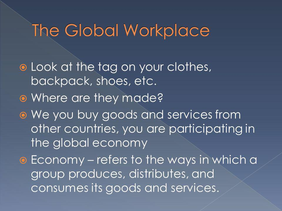 Look at the tag on your clothes, backpack, shoes, etc. Where are they made? We you buy goods and services from other countries, you are participating