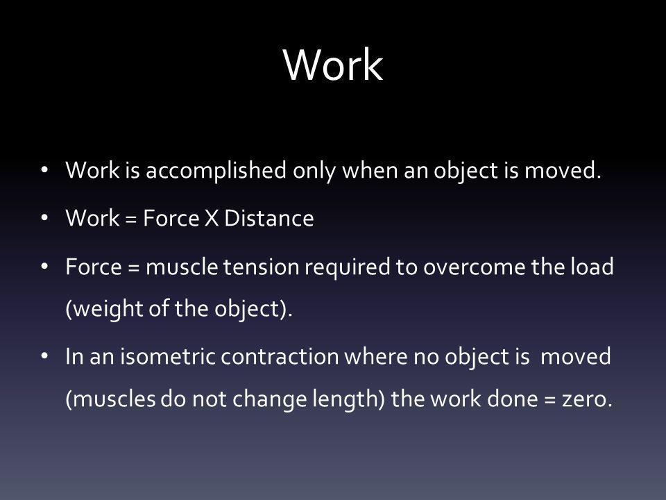Work Work is accomplished only when an object is moved. Work = Force X Distance Force = muscle tension required to overcome the load (weight of the ob