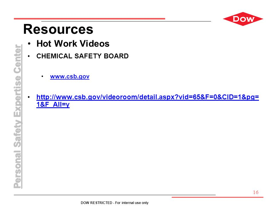 Personal Safety Expertise Center DOW RESTRICTED - For internal use only Resources Hot Work Videos CHEMICAL SAFETY BOARD www.csb.gov http://www.csb.gov