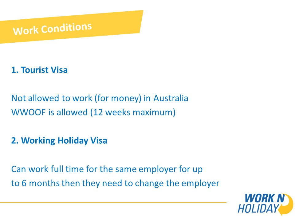 1. Tourist Visa Not allowed to work (for money) in Australia WWOOF is allowed (12 weeks maximum) 2.