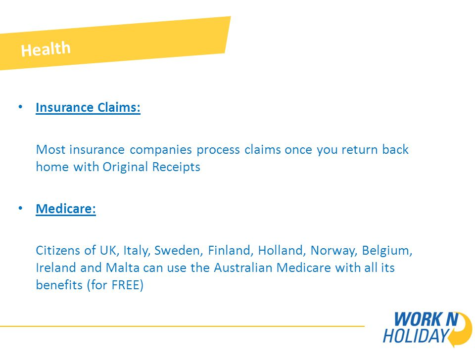 Insurance Claims: Most insurance companies process claims once you return back home with Original Receipts Medicare: Citizens of UK, Italy, Sweden, Finland, Holland, Norway, Belgium, Ireland and Malta can use the Australian Medicare with all its benefits (for FREE) Health