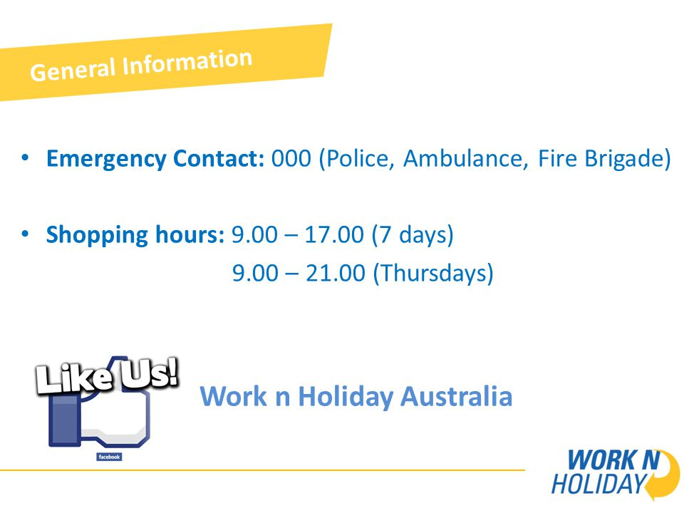 Emergency Contact: 000 (Police, Ambulance, Fire Brigade) Shopping hours: 9.00 – 17.00 (7 days) 9.00 – 21.00 (Thursdays) Work n Holiday Australia General Information