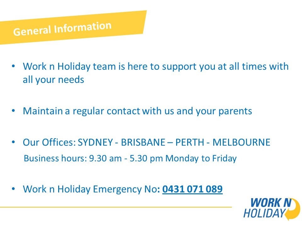 Work n Holiday team is here to support you at all times with all your needs Maintain a regular contact with us and your parents Our Offices: SYDNEY - BRISBANE – PERTH - MELBOURNE Business hours: 9.30 am - 5.30 pm Monday to Friday Work n Holiday Emergency No: 0431 071 089 General Information