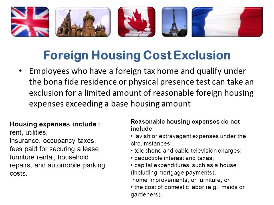 Foreign Housing Cost Exclusion Employees who have a foreign tax home and qualify under the bona fide residence or physical presence test can take an e