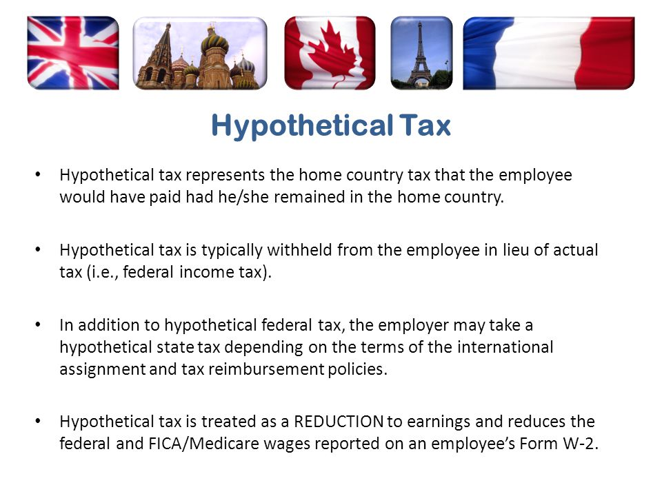 Hypothetical Tax Hypothetical tax represents the home country tax that the employee would have paid had he/she remained in the home country. Hypotheti