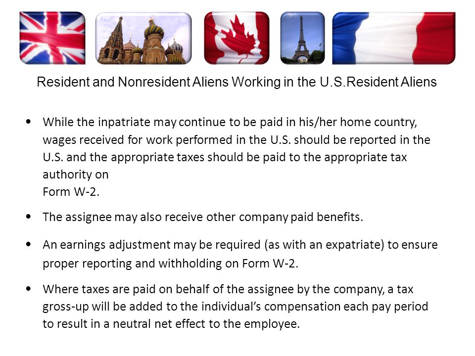 While the inpatriate may continue to be paid in his/her home country, wages received for work performed in the U.S. should be reported in the U.S. and