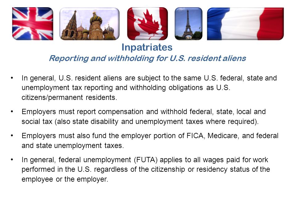 Inpatriates Reporting and withholding for U.S. resident aliens In general, U.S. resident aliens are subject to the same U.S. federal, state and unempl