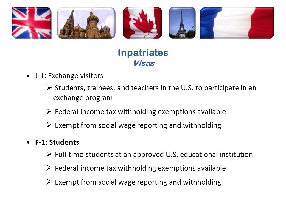 J-1: Exchange visitors Students, trainees, and teachers in the U.S. to participate in an exchange program Federal income tax withholding exemptions av