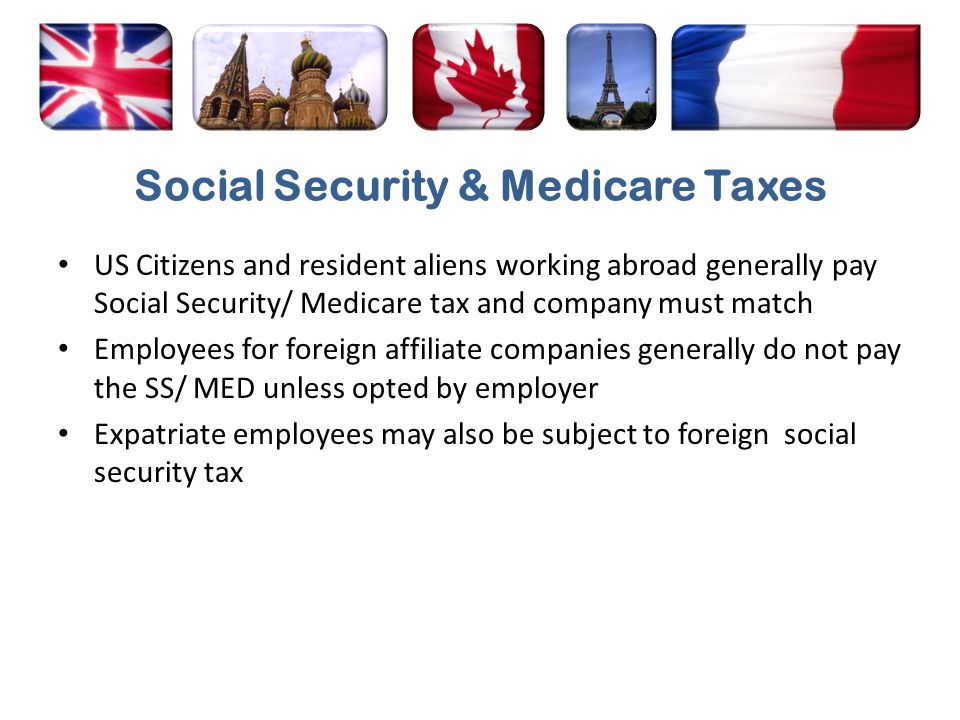 Social Security & Medicare Taxes US Citizens and resident aliens working abroad generally pay Social Security/ Medicare tax and company must match Emp