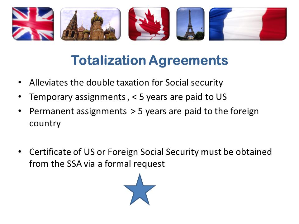 Totalization Agreements Alleviates the double taxation for Social security Temporary assignments, < 5 years are paid to US Permanent assignments > 5 y