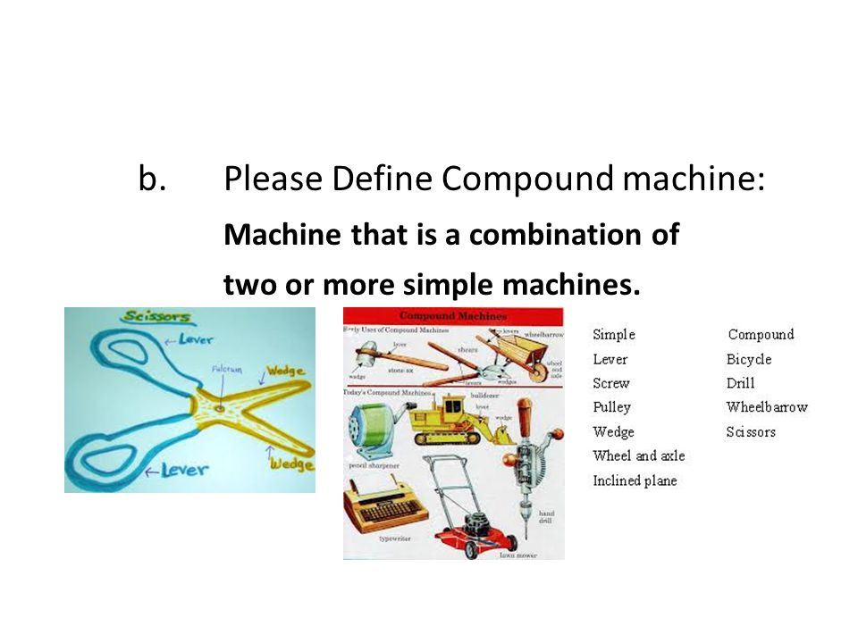 b.Please Define Compound machine: Machine that is a combination of two or more simple machines.